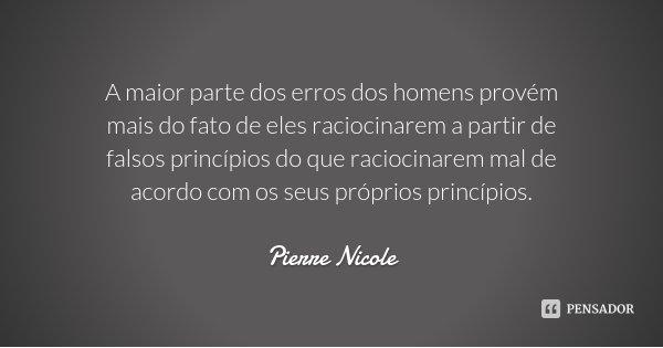 A maior parte dos erros dos homens provém mais do fato de eles raciocinarem a partir de falsos princípios do que raciocinarem mal de acordo com os seus próprios... Frase de Pierre Nicole.