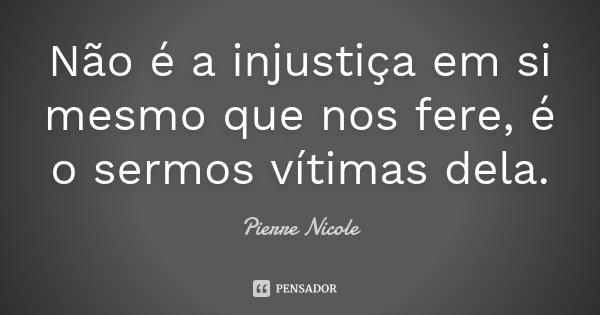 Não é a injustiça em si mesmo que nos fere, é o sermos vítimas dela.... Frase de Pierre Nicole.