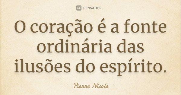 O coração é a fonte ordinária das ilusões do espírito.... Frase de Pierre Nicole.