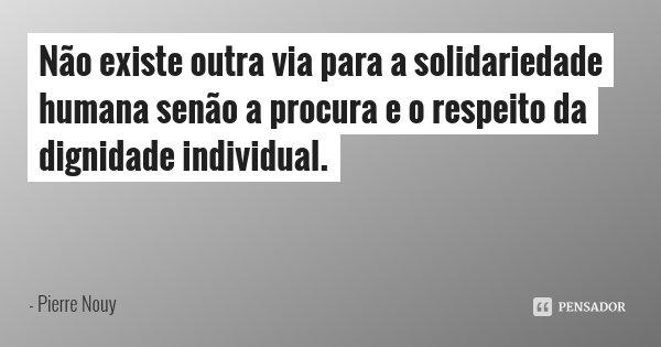Não existe outra via para a solidariedade humana senão a procura e o respeito da dignidade individual.... Frase de Pierre Nouy.