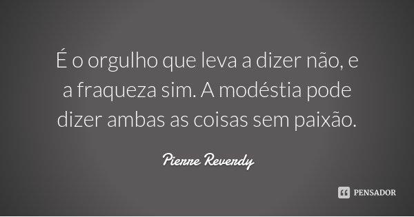 É o orgulho que leva a dizer não, e a fraqueza sim. A modéstia pode dizer ambas as coisas sem paixão.... Frase de Pierre Reverdy.