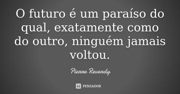 O futuro é um paraíso do qual, exatamente como do outro, ninguém jamais voltou.... Frase de Pierre Reverdy.