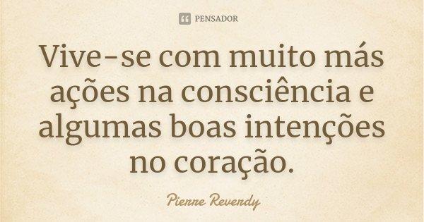 Vive-se com muito más ações na consciência e algumas boas intenções no coração.... Frase de Pierre Reverdy.