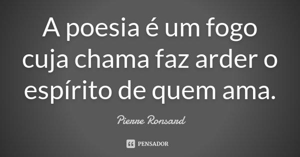 A poesia é um fogo cuja chama faz arder o espírito de quem ama.... Frase de Pierre Ronsard.