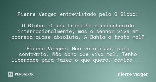 Pierre Verger entrevistado pelo O Globo: O Globo: O seu trabalho é reconhecido internacionalmente, mas o senhor vive em pobreza quase absoluta. A Bahia o trata ... Frase de Pierre verger.