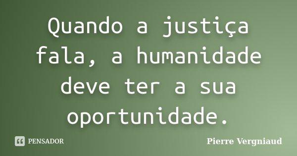 Quando a justiça fala, a humanidade deve ter a sua oportunidade.... Frase de Pierre Vergniaud.