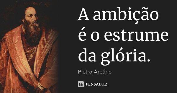 A ambição é o estrume da glória.... Frase de Pietro Aretino.