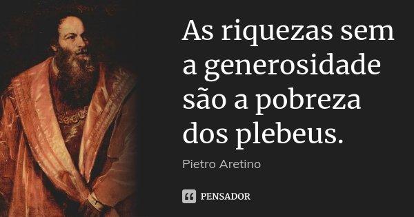 As riquezas sem a generosidade são a pobreza dos plebeus.... Frase de Pietro Aretino.