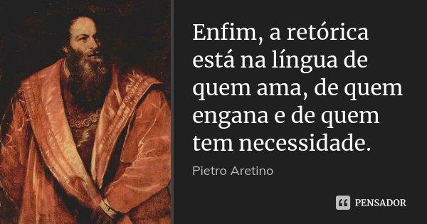 Enfim, a retórica está na língua de quem ama, de quem engana e de quem tem necessidade.... Frase de Pietro Aretino.