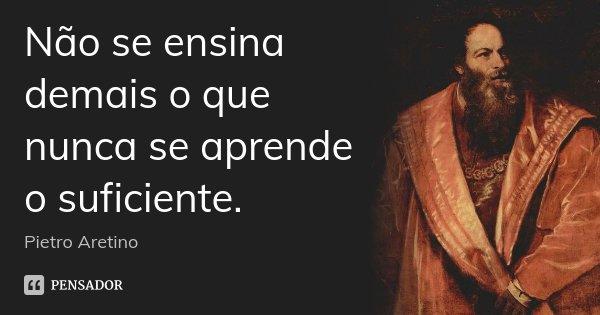 Não se ensina demais o que nunca se aprende o suficiente.... Frase de Pietro Aretino.