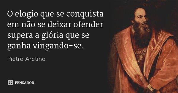 O elogio que se conquista em não se deixar ofender supera a glória que se ganha vingando-se.... Frase de Pietro Aretino.