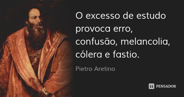 O excesso de estudo provoca erro, confusão, melancolia, cólera e fastio.... Frase de Pietro Aretino.