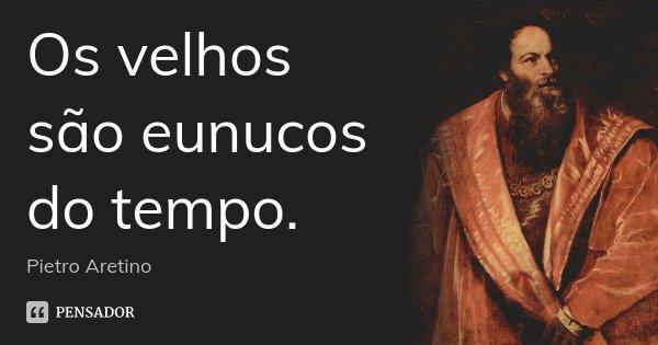 Os velhos são eunucos do tempo.... Frase de Pietro Aretino.