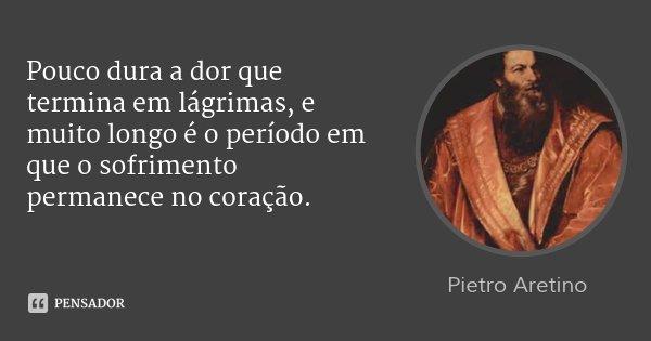 Pouco dura a dor que termina em lágrimas, e muito longo é o período em que o sofrimento permanece no coração.... Frase de Pietro Aretino.
