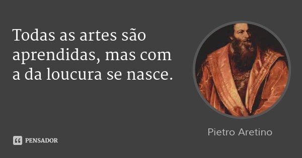 Todas as artes são aprendidas, mas com a da loucura se nasce.... Frase de Pietro Aretino.