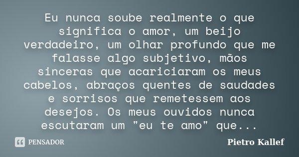 Eu nunca soube realmente o que significa o amor, um beijo verdadeiro, um olhar profundo que me falasse algo subjetivo, mãos sinceras que acariciaram os meus cab... Frase de Pietro Kallef.