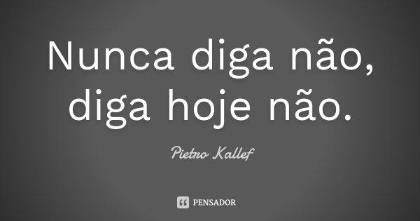 Nunca diga não, diga hoje não.... Frase de Pietro Kallef.