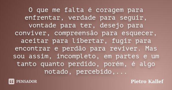 O que me falta é coragem para enfrentar, verdade para seguir, vontade para ter, desejo para conviver, compreensão para esquecer, aceitar para libertar, fugir pa... Frase de Pietro Kallef.