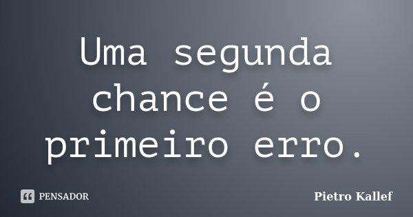 Uma segunda chance é o primeiro erro.... Frase de Pietro Kallef.