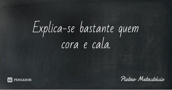 Explica-se bastante quem cora e cala.... Frase de Pietro Metastásio.