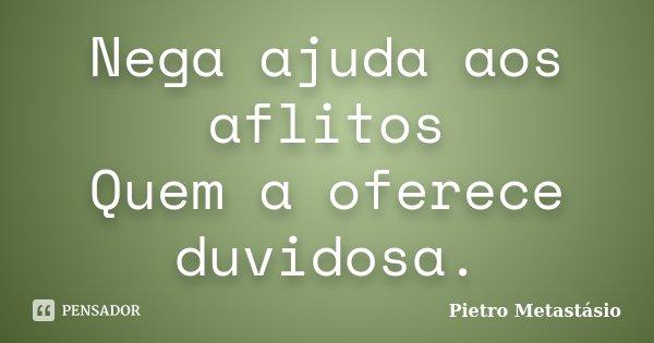 Nega ajuda aos aflitos / Quem a oferece duvidosa.... Frase de Pietro Metastásio.