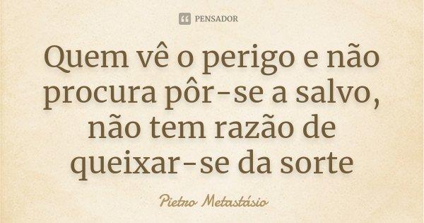 Quem vê o perigo e não procura pôr-se a salvo, não tem razão de queixar-se da sorte... Frase de Pietro Metastasio.