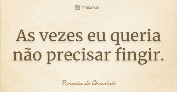 As vezes eu queria não precisar fingir.... Frase de Pimenta de Chocolate.