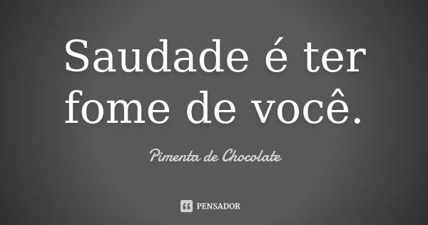 Saudade é ter fome de você.... Frase de Pimenta de Chocolate.