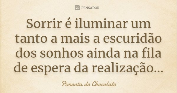 Sorrir é iluminar um tanto a mais a escuridão dos sonhos ainda na fila de espera da realização...... Frase de Pimenta de Chocolate.