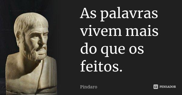 As palavras vivem mais do que os feitos.... Frase de Pindaro.