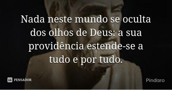 Nada neste mundo se oculta dos olhos de Deus: a sua providência estende-se a tudo e por tudo.... Frase de Pindaro.