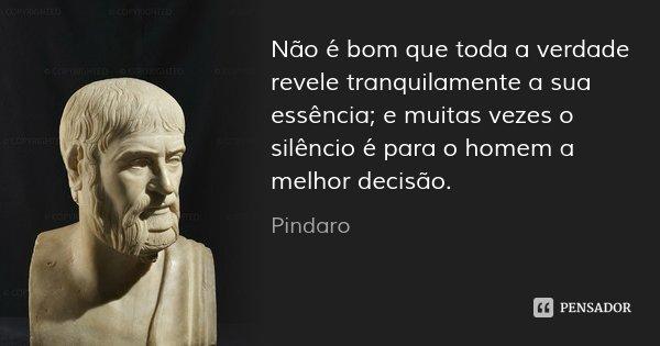 Não é bom que toda a verdade revele tranquilamente a sua essência; e muitas vezes o silêncio é para o homem a melhor decisão.... Frase de Pindaro.