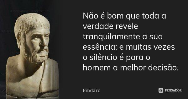 Não é bom que toda a verdade revele tranquilamente a sua essência; e muitas vezes o silêncio é para o homem a melhor decisão.... Frase de Píndaro.