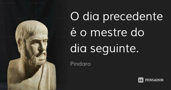 O dia precedente é o mestre do dia seguinte.... Frase de Pindaro.