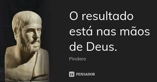 O resultado / está nas mãos de Deus.... Frase de Píndaro.