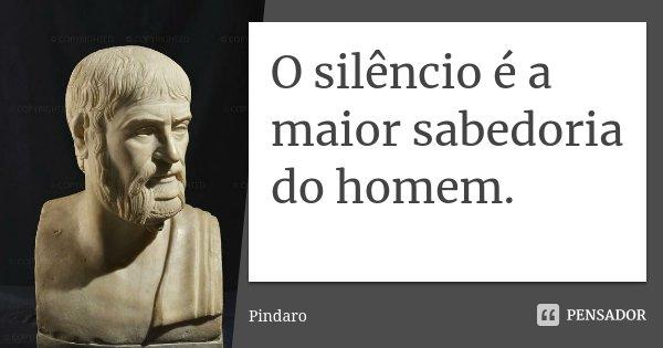 O silêncio é a maior sabedoria do homem.... Frase de Píndaro.