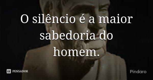 O silêncio é a maior sabedoria do homem.... Frase de Pindaro.