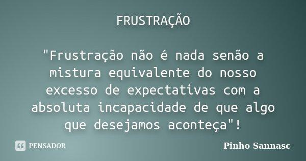 """FRUSTRAÇÃO """"Frustração não é nada senão a mistura equivalente do nosso excesso de expectativas com a absoluta incapacidade de que algo que desejamos aconte... Frase de Pinho Sannasc."""