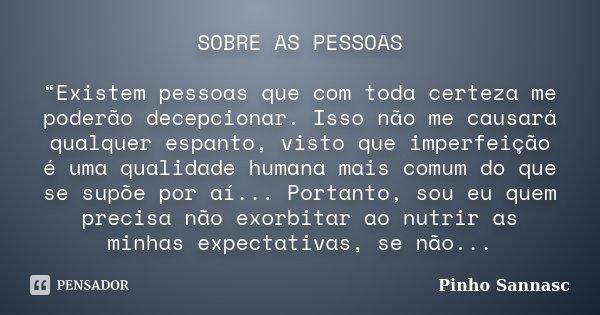 """SOBRE AS PESSOAS """"Existem pessoas que com toda certeza me poderão decepcionar. Isso não me causará qualquer espanto, visto que imperfeição é uma qualidade human... Frase de Pinho Sannasc."""