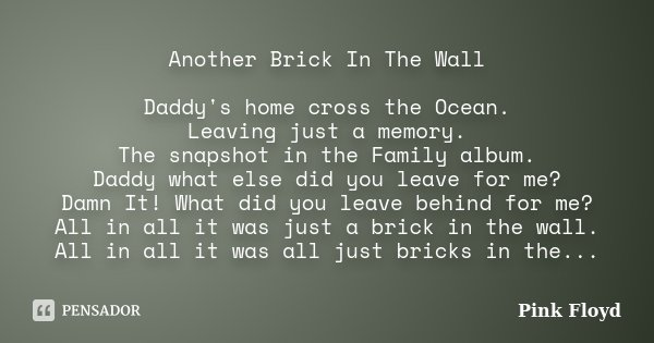 Another Brick In The Wall Daddy's home cross the Ocean. Leaving just a memory. The snapshot in the Family album. Daddy what else did you leave for me? Damn It! ... Frase de Pink Floyd.