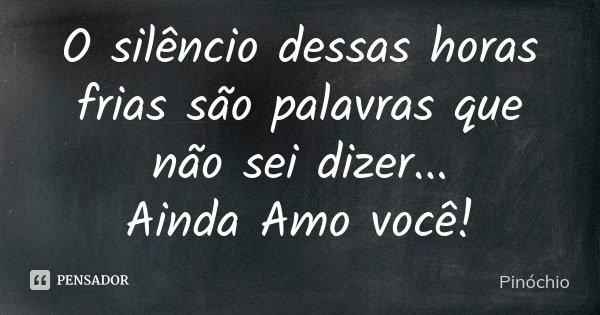 O silêncio dessas horas frias são palavras que não sei dizer... Ainda Amo você!... Frase de Pinóchio.