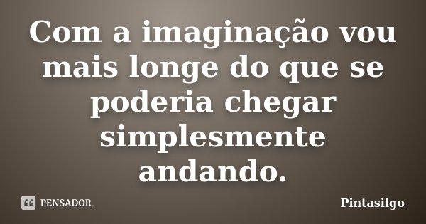 Com a imaginação vou mais longe do que se poderia chegar simplesmente andando.... Frase de Pintasilgo.