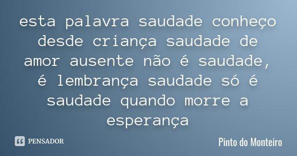 esta palavra saudade conheço desde criança saudade de amor ausente não é saudade, é lembrança saudade só é saudade quando morre a esperança... Frase de Pinto do Monteiro.