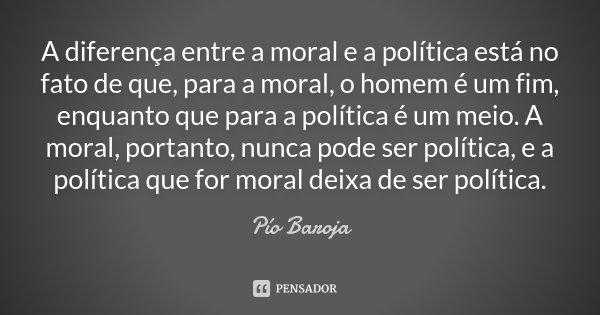 A diferença entre a moral e a política está no fato de que, para a moral, o homem é um fim, enquanto que para a política é um meio. A moral, portanto, nunca pod... Frase de Pío Baroja.