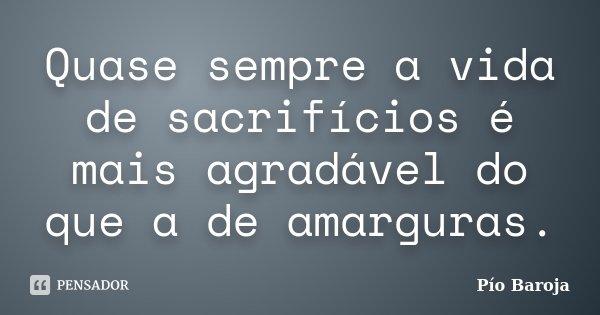 Quase sempre a vida de sacrifícios é mais agradável do que a de amarguras.... Frase de Pío Baroja.