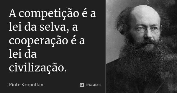 A competição é a lei da selva, a cooperação é a lei da civilização.... Frase de Piotr Kropotkin.