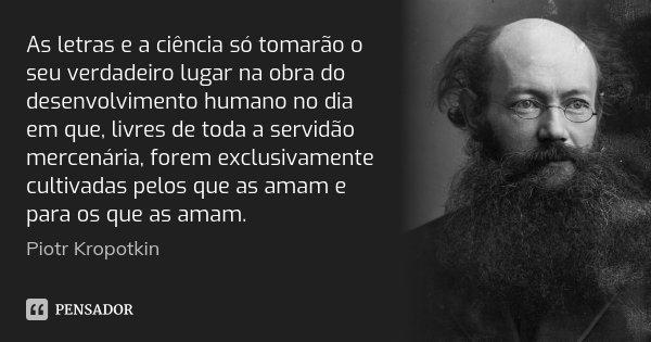 As letras e a ciência só tomarão o seu verdadeiro lugar na obra do desenvolvimento humano no dia em que, livres de toda a servidão mercenária, forem exclusivame... Frase de Piotr Kropotkin.