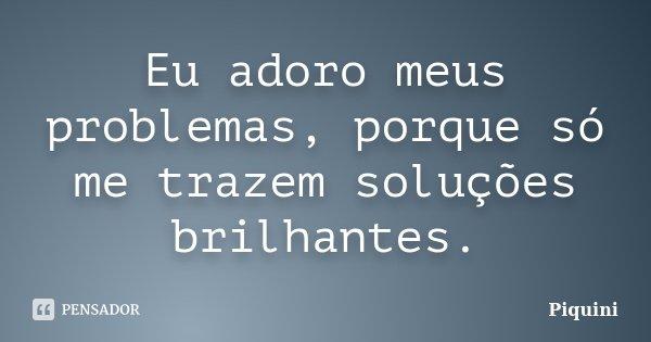 Eu adoro meus problemas, porque só me trazem soluções brilhantes.... Frase de Piquini.