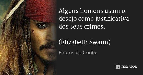 Alguns homens usam o desejo como justificativa dos seus crimes. (Elizabeth Swann)... Frase de Piratas do Caribe.