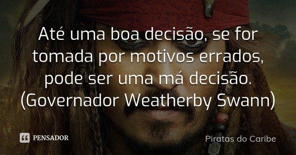 Até uma boa decisão, se for tomada por motivos errados, pode ser uma má decisão. (Governador Weatherby Swann)... Frase de Piratas do Caribe.